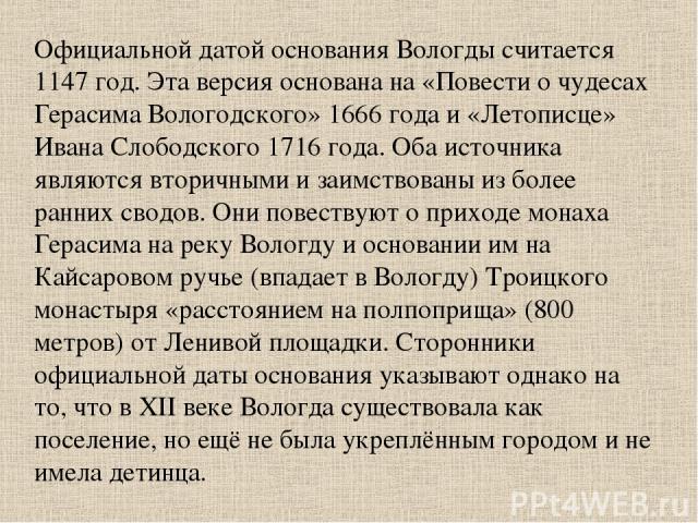 Официальной датой основания Вологды считается 1147 год. Эта версия основана на «Повести о чудесах Герасима Вологодского» 1666 года и «Летописце» Ивана Слободского 1716 года. Оба источника являются вторичными и заимствованы из более ранних сводов. Он…