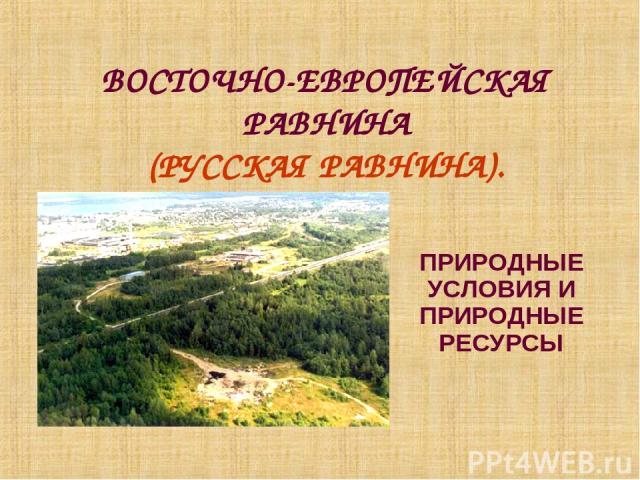 ВОСТОЧНО-ЕВРОПЕЙСКАЯ РАВНИНА (РУССКАЯ РАВНИНА). ПРИРОДНЫЕ УСЛОВИЯ И ПРИРОДНЫЕ РЕСУРСЫ