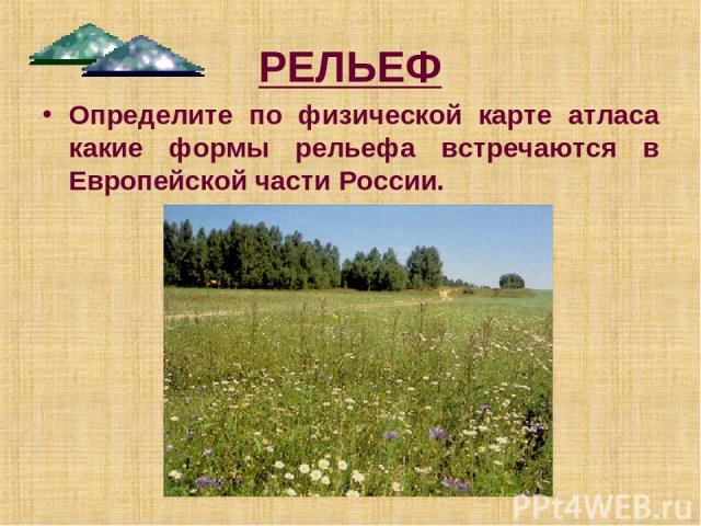 РЕЛЬЕФ Определите по физической карте атласа какие формы рельефа встречаются в Европейской части России.