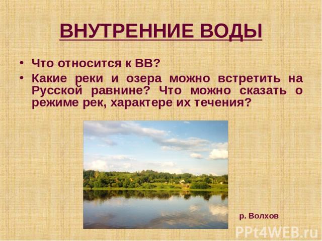 ВНУТРЕННИЕ ВОДЫ Что относится к ВВ? Какие реки и озера можно встретить на Русской равнине? Что можно сказать о режиме рек, характере их течения? р. Волхов