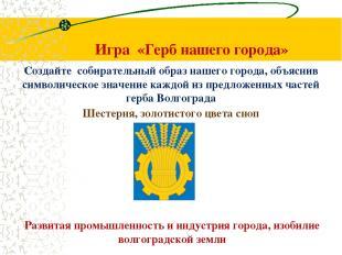 Игра «Герб нашего города» Создайте собирательный образ нашего города, объяснив с
