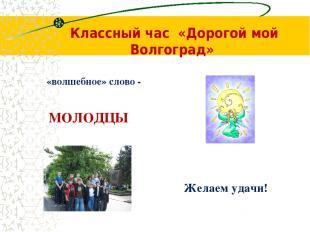 Классный час «Дорогой мой Волгоград» Желаем удачи! «волшебное» слово - МОЛОДЦЫ