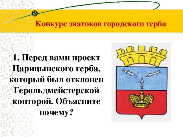 Конкурс знатоков городского герба 1. Перед вами проект Царицынского герба, который был отклонен Герольдмейстерской конторой. Объясните почему?