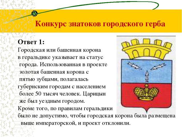 Конкурс знатоков городского герба Ответ 1: Городская или башенная корона в геральдике указывает на статус города. Использованная в проекте золотая башенная корона с пятью зубцами, полагалась губернским городам с населением более 50 тысяч человек. Ца…