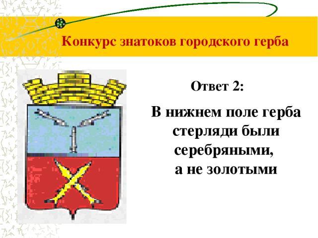 Конкурс знатоков городского герба В нижнем поле герба стерляди были серебряными, а не золотыми Ответ 2: