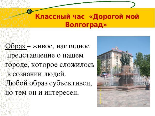 Классный час «Дорогой мой Волгоград» Образ – живое, наглядное представление о нашем городе, которое сложилось в сознании людей. Любой образ субъективен, но тем он и интересен.