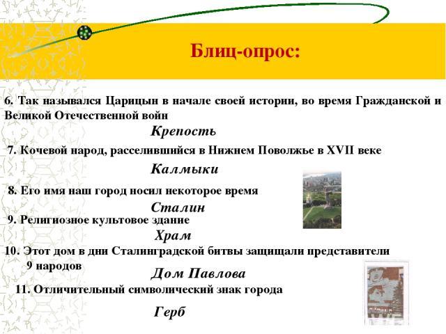 Блиц-опрос: 6. Так назывался Царицын в начале своей истории, во время Гражданской и Великой Отечественной войн Крепость 7. Кочевой народ, расселившийся в Нижнем Поволжье в XVII веке Калмыки 8. Его имя наш город носил некоторое время Сталин 9. Религи…