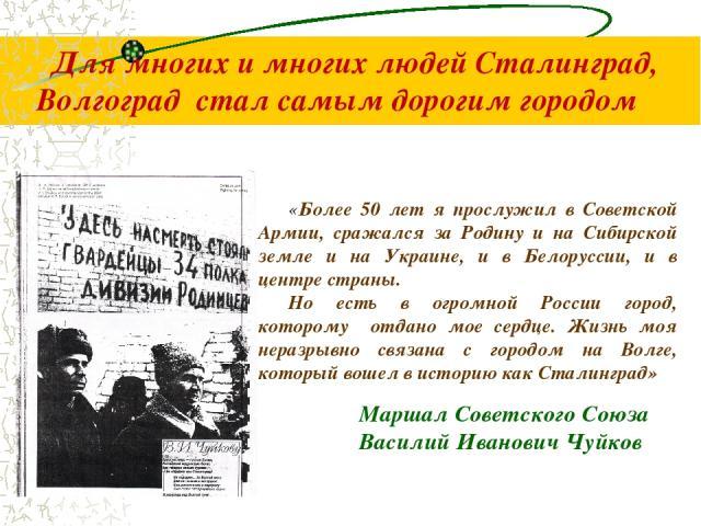Для многих и многих людей Сталинград, Волгоград стал самым дорогим городом «Более 50 лет я прослужил в Советской Армии, сражался за Родину и на Сибирской земле и на Украине, и в Белоруссии, и в центре страны. Но есть в огромной России город, котором…