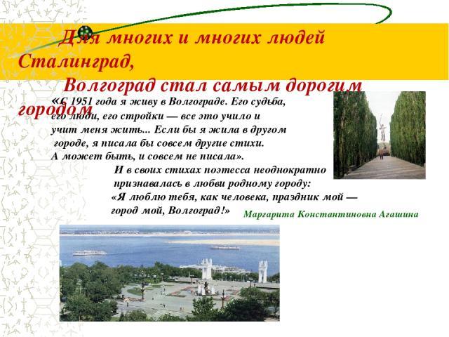 Для многих и многих людей Сталинград, Волгоград стал самым дорогим городом «С 1951 года я живу в Волгограде. Его судьба, его люди, его стройки — все это учило и учит меня жить... Если бы я жила в другом городе, я писала бы совсем другие стихи. А мож…