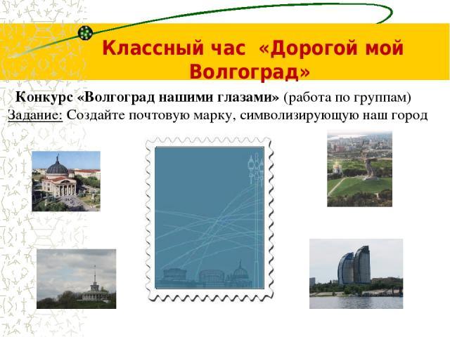 Классный час «Дорогой мой Волгоград» Конкурс «Волгоград нашими глазами» (работа по группам) Задание: Создайте почтовую марку, символизирующую наш город
