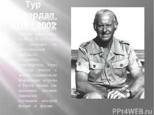 Тур Хейердал 1914 - 2002 Тур Хейердал родился 6 октября 1914 года в городке Ларв