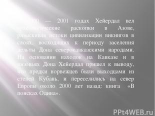 В 2000 — 2001 годах Хейердал вел археологические раскопки в Азове, разыскивая ис