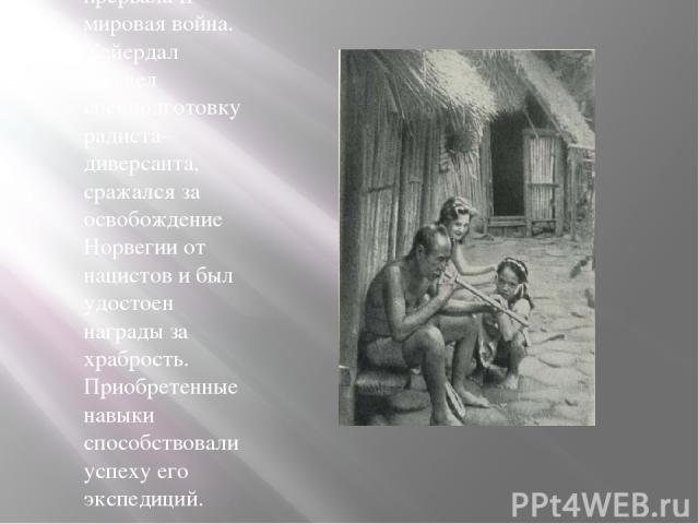 Исследования прервала II мировая война. Хейердал прошел спецподготовку радиста-диверсанта, сражался за освобождение Норвегии от нацистов и был удостоен награды за храбрость. Приобретенные навыки способствовали успеху его экспедиций.