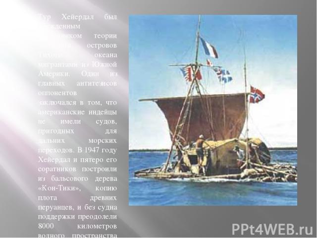 Тур Хейердал был убежденным сторонником теории заселения островов Тихого океана мигрантами из Южной Америки. Один из главных антитезисов оппонентов заключался в том, что американские индейцы не имели судов, пригодных для дальних морских переходов. В…