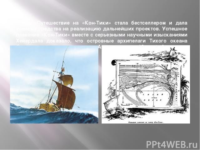 Книга «Путешествие на «Кон-Тики» стала бестселлером и дала ученому средства на реализацию дальнейших проектов. Успешное плавание «Кон-Тики» вместе с серьезными научными изысканиями Хейердала доказало, что островные архипелаги Тихого океана были засе…