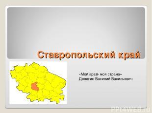 Ставропольский край «Мой край- моя страна» Денегин Василий Васильевич