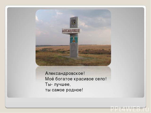 Александровское! Моё богатое красивое село! Ты- лучшее, ты самое родное!