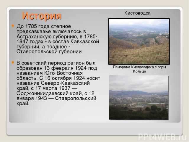 История До 1785 года степное предкавказье включалось в Астраханскую губернию, в 1785-1847 годах - в состав Кавказской губернии, а позднее - Ставропольской губернии. В советский период регион был образован 13 февраля 1924 под названием Юго-Восточная …