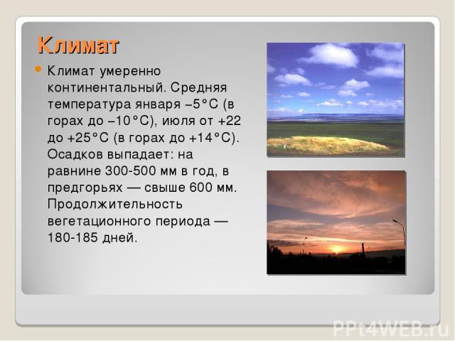 Климат Климат умеренно континентальный. Средняя температура января −5°С (в горах до −10°С), июля от +22 до +25°С (в горах до +14°С). Осадков выпадает: на равнине 300-500 мм в год, в предгорьях — свыше 600 мм. Продолжительность вегетационного периода…