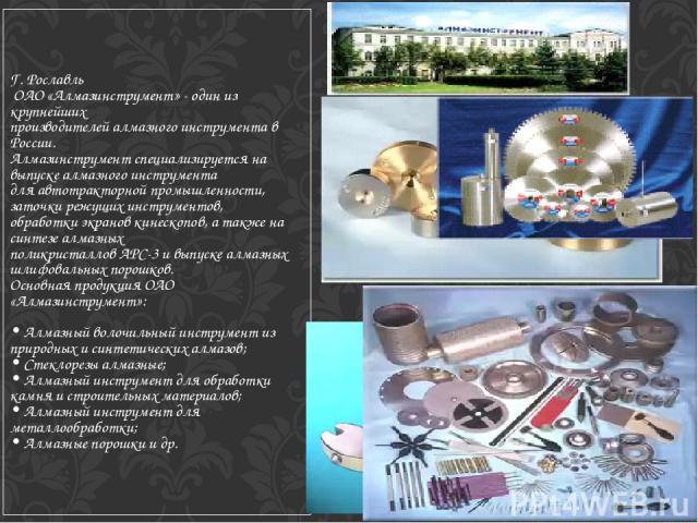 Г. Рославль ОАО «Алмазинструмент» - один из крупнейших производителей алмазного инструмента в России. Алмазинструмент специализируется на выпуске алмазного инструмента для автотракторной промышленности, заточки режущих инструментов, обработки экрано…