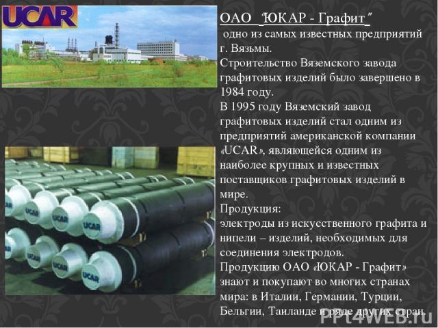 """ОАО """"ЮКАР - Графит"""" одно из самых известных предприятий г. Вязьмы. Строительство Вяземского завода графитовых изделий было завершено в 1984 году. В 1995 году Вяземский завод графитовых изделий стал одним из предприятий американской компании «UCAR», …"""