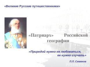 «Великие Русские путешественники» «Патриарх» Российской географии «Природой нужн