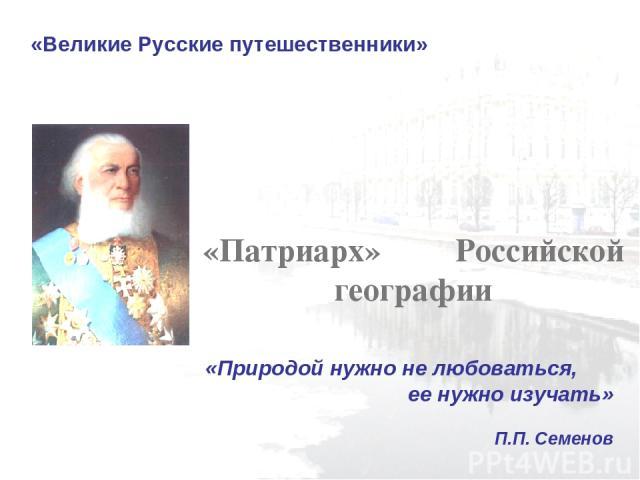 «Великие Русские путешественники» «Патриарх» Российской географии «Природой нужно не любоваться, ее нужно изучать» П.П. Семенов