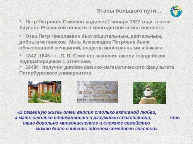 Этапы большого пути… Петр Петрович Семенов родился 2 января 1827 года в селе Урусово Рязанской области в многодетной семье военного. Отец Петр Николаевич был общительным, деятельным, добрым человеком. Мать Александра Петровна была образованной женщи…