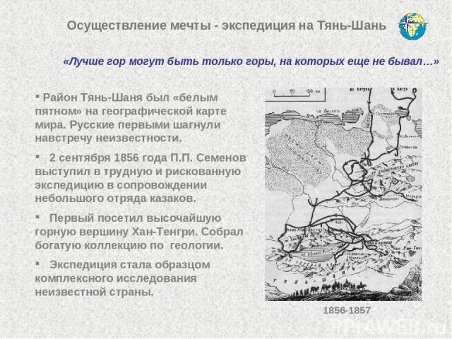 Осуществление мечты - экспедиция на Тянь-Шань Район Тянь-Шаня был «белым пятном» на географической карте мира. Русские первыми шагнули навстречу неизвестности. 2 сентября 1856 года П.П. Семенов выступил в трудную и рискованную экспедицию в сопровожд…