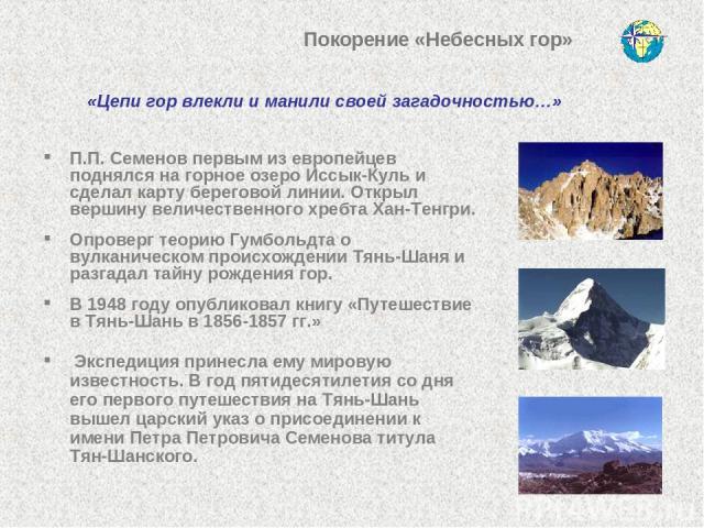 П.П. Семенов первым из европейцев поднялся на горное озеро Иссык-Куль и сделал карту береговой линии. Открыл вершину величественного хребта Хан-Тенгри. Опроверг теорию Гумбольдта о вулканическом происхождении Тянь-Шаня и разгадал тайну рождения гор.…