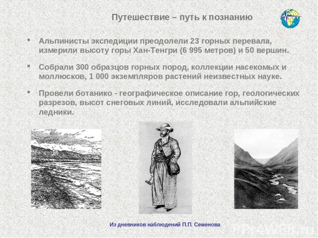 Путешествие – путь к познанию Альпинисты экспедиции преодолели 23 горных перевала, измерили высоту горы Хан-Тенгри (6 995 метров) и 50 вершин. Собрали 300 образцов горных пород, коллекции насекомых и моллюсков, 1 000 экземпляров растений неизвестных…