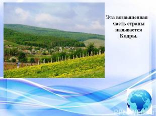 Эта возвышенная часть страны называется Кодры.