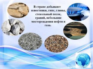 В стране добывают известняки, гипс, глины, стекольный песок, гравий, небольшие м