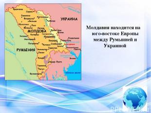 Молдавия находится на юго-востоке Европы между Румынией и Украиной