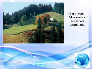 Территория Молдавии в основном равнинная.