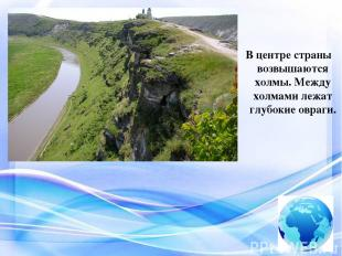 В центре страны возвышаются холмы. Между холмами лежат глубокие овраги.