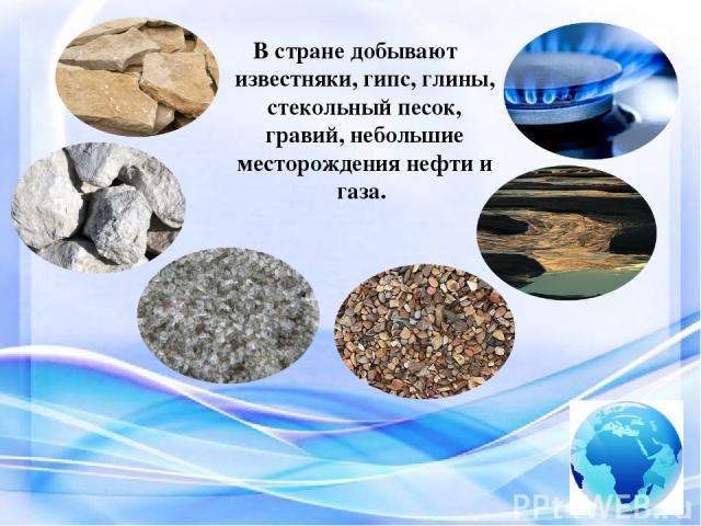 В стране добывают известняки, гипс, глины, стекольный песок, гравий, небольшие месторождения нефти и газа.