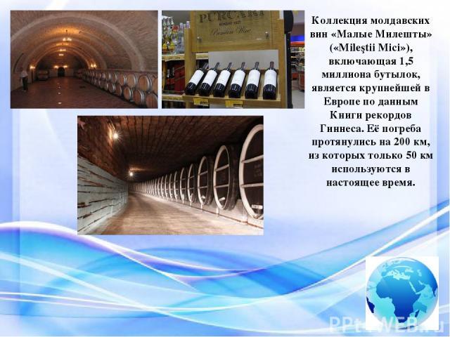 Коллекция молдавских вин «Малые Милешты» («Mileştii Mici»), включающая 1,5 миллиона бутылок, является крупнейшей в Европе по данным Книги рекордов Гиннеса. Её погреба протянулись на 200 км, из которых только 50 км используются в настоящее время.