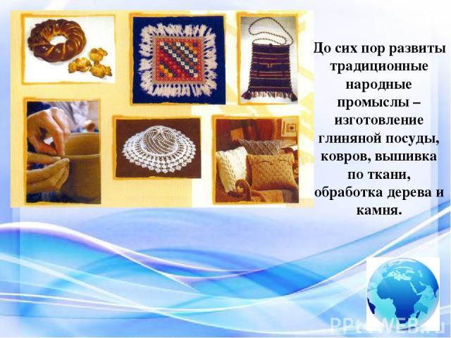 До сих пор развиты традиционные народные промыслы – изготовление глиняной посуды, ковров, вышивка по ткани, обработка дерева и камня
