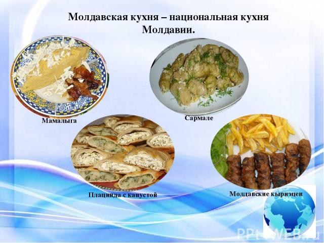 Молдавская кухня – национальная кухня Молдавии. Мамалыгам Плацинда с капустой Сармале Молдавские кырнэцеи