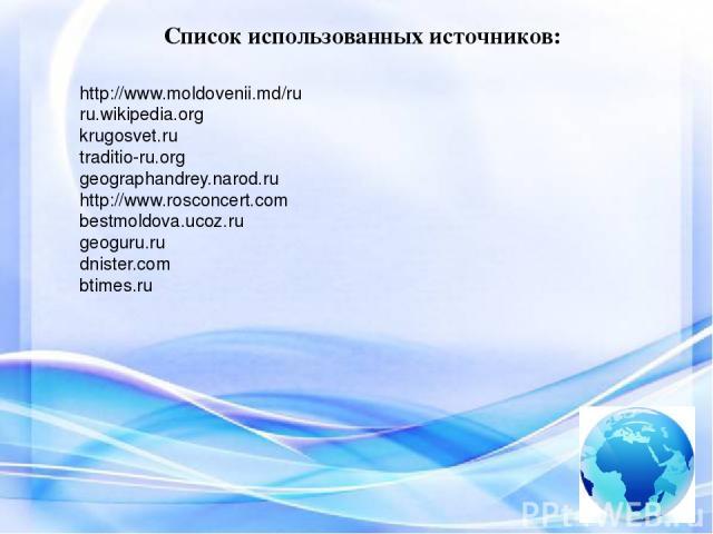 Список использованных источников: http://www.moldovenii.md/ru ru.wikipedia.org krugosvet.ru traditio-ru.org geographandrey.narod.ru http://www.rosconcert.com bestmoldova.ucoz.ru geoguru.ru dnister.com btimes.ru
