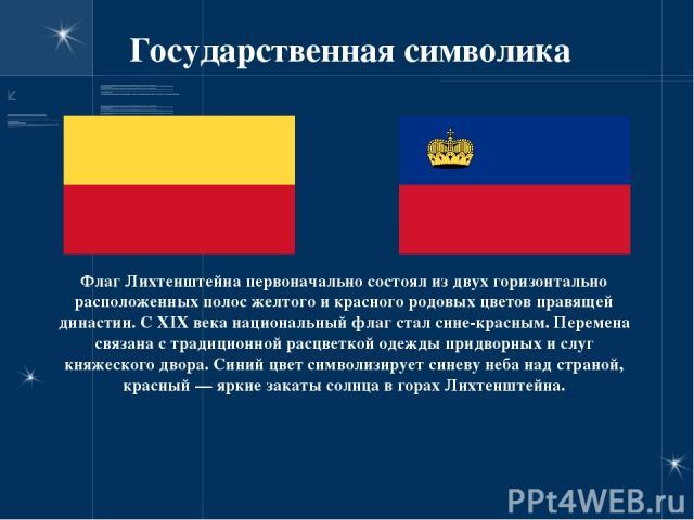 Государственная символика Флаг Лихтенштейна первоначально состоял из двух горизонтально расположенных полос желтого и красного родовых цветов правящей династии. С XIX века национальный флаг стал сине-красным. Перемена связана с традиционной расцветк…