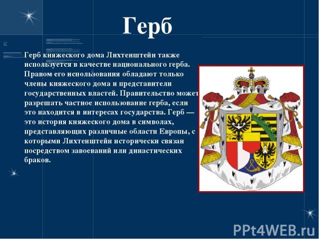Герб Герб княжеского дома Лихтенштейн также используется в качестве национального герба. Правом его использования обладают только члены княжеского дома и представители государственных властей. Правительство может разрешать частное использование герб…