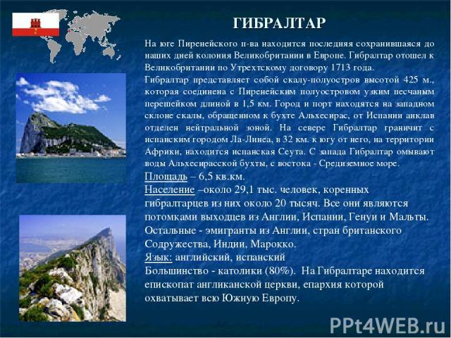 ГИБРАЛТАР На юге Пиренейского п-ва находится последняя сохранившаяся до наших дней колония Великобритании в Европе. Гибралтар отошел к Великобритании по Утрехтскому договору 1713 года. Гибралтар представляет собой скалу-полуостров высотой 425 м., ко…