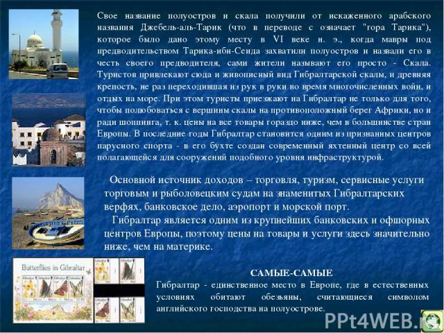 Основной источник доходов – торговля, туризм, сервисные услуги торговым и рыболовецким судам на знаменитых Гибралтарских верфях, банковское дело, аэропорт и морской порт. Гибралтар является одним из крупнейших банковских и офшорных центров Европы, п…