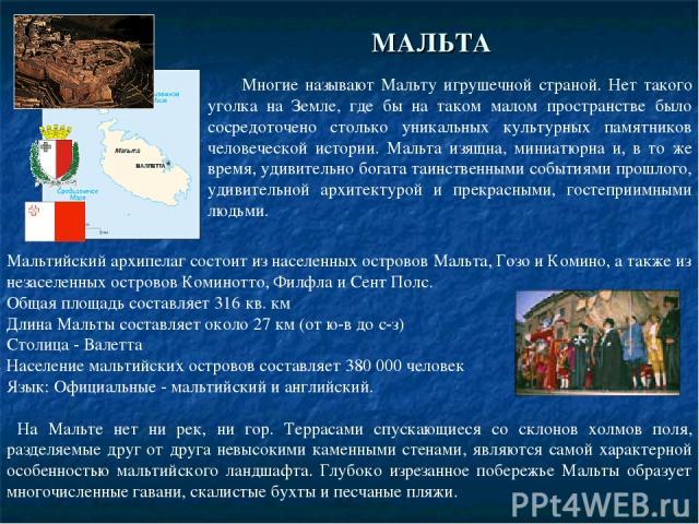 Многие называют Мальту игрушечной страной. Нет такого уголка на Земле, где бы на таком малом пространстве было сосредоточено столько уникальных культурных памятников человеческой истории. Мальта изящна, миниатюрна и, в то же время, удивительно богат…