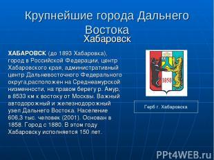 Крупнейшие города Дальнего Востока Хабаровск ХАБАРОВСК (до 1893 Хабаровка), горо