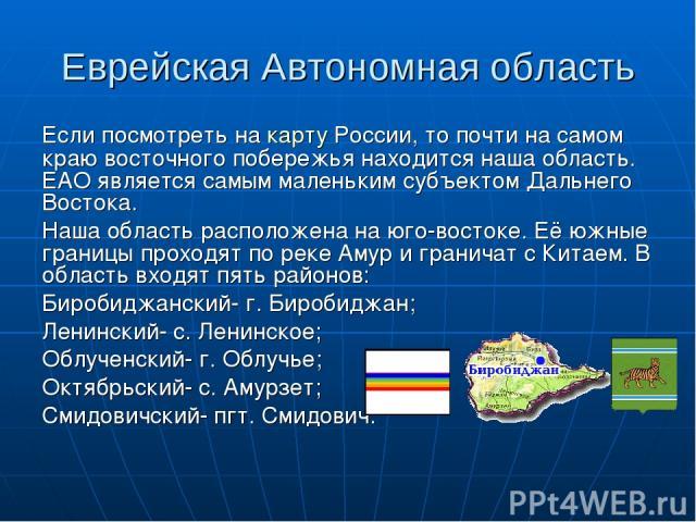 Еврейская Автономная область Если посмотреть на карту России, то почти на самом краю восточного побережья находится наша область. ЕАО является самым маленьким субъектом Дальнего Востока. Наша область расположена на юго-востоке. Её южные границы прох…