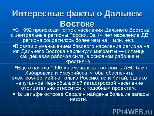 Интересные факты о Дальнем Востоке С 1992 происходит отток населения Дальнего Востока в центральные регионы России. За 14 лет население ДВ региона сократилось более чем на 1 млн. чел. В связи с уменьшением базового населения региона на юг Дальнего В…