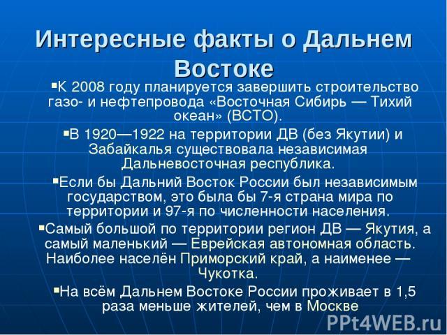 Интересные факты о Дальнем Востоке К 2008 году планируется завершить строительство газо- и нефтепровода «Восточная Сибирь — Тихий океан» (ВСТО). В 1920—1922 на территории ДВ (без Якутии) и Забайкалья существовала независимая Дальневосточная республи…